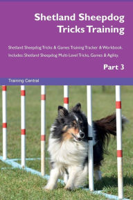 Shetland Sheepdog Tricks Training Shetland Sheepdog Tricks & Games Training Tracker & Workbook. Includes: Shetland Sheepdog Multi-Level Tricks, Games & Agility. Part 3 - Training Central