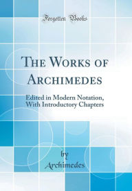 The Works of Archimedes (Classic Reprint) - Heath Heath