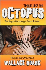 Think Like an Octopus: The Key to Becoming a Good Thinker, Think on the Other Hand - Wallace Roark