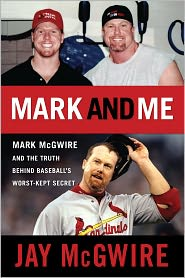Mark and Me: Mark McGwire and the Truth Behind Baseball's Worst-Kept Secrets