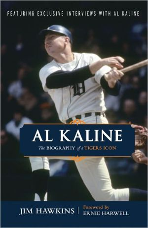 Al Kaline: The Biography of a Tigers Icon - Jim Hawkins, Foreword by Ernie Harwell