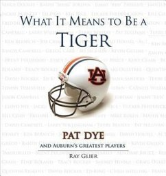 What It Means to Be a Tiger: Pat Dye and Auburn's Greatest Players - Glier, Ray