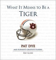 What It Means to Be a Tiger: Pat Dye and Auburn's Greatest Players - Ray Glier, Foreword by Pat Dye
