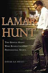 Lamar Hunt: The Gentle Giant Who Revolutionized Professional Sports - Sweet, David A. F.