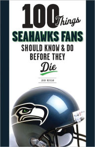 100 Things Seahawks Fans Should Know & Do Before They Die - John Morgan