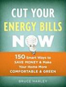 Cut Your Energy Bills Now: 150 Smart Ways to Save Money & Make Your Home More Comfortable & Green