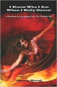 I Know Who I Am When I Belly Dance! A Handbook For Reclaiming Your True Feminine Self - Deleela Morad Ma