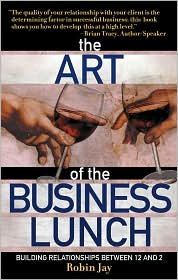 The Art of the Business Lunch: Building Relationships between 12 and 2 - Robin Jay