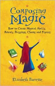 Composing Magic: How to Create Magical Spells, Rituals, Blessings, Chants, and Prayers - Elizabeth Barrette