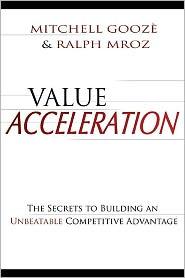 Value Acceleration: The Secrets to Building an Unbeatable Competitive Advantage - Mitchell Gooze, Ralph Mroz