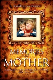 Memories of Mother: Inspiring Real-life Stories of How Mothers Touch Our Lives - Www.Xulonpress.Com