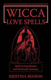 Wicca Love Spells: Love Magick for the Beginner and the Advanced Witch - Spell Casting Recipes and Potions for Romance - Benson, Kristina