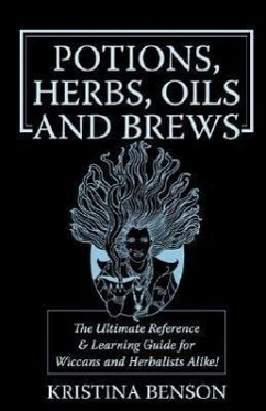 Potions, Herbs, Oils & Brews: The Reference Guide for Potions, Herbs, Incense, Oils, Ointments, and Brews - Benson, Kristina