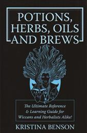 Potions, Herbs, Oils and Brews: Wicca Potions, Wiica Herbs, Wicca Oils and Wicca Brews for the Solitary Wiccan Practitioner - Benson, Kristina