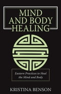 Mind and Body Healing: Eastern Practices to Heal the Mind and Body - Benson, Kristina