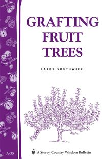 Grafting Fruit Trees: Storey's Country Wisdom Bulletin A-35 - Larry Southwick