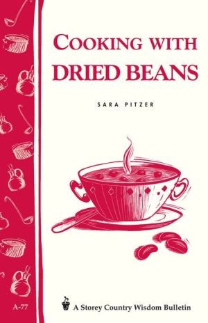 Cooking with Dried Beans: Storey Country Wisdom Bulletin A-77 - Sara Pitzer