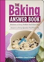 The Baking Answer Book: Solutions to Every Problem You'll Ever Face, Answers to Every Question You'll Ever Ask - Chattman, Lauren