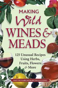 Making Wild Wines & Meads: 125 Unusual Recipes Using Herbs  Fruits  Flowers & More - Rich Gulling Pattie Vargas