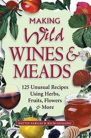 Making Wild Wines & Meads: 125 Unusual Recipes Using Herbs, Fruits, Flowers & More - Rich Gulling, Pattie Vargas