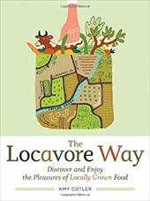 The Locavore Way: Discover and Enjoy the Pleasures of Locally Grown Food - Cotler, Amy