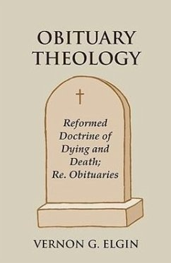 Obituary Theology: Reformed Doctrine of Dying and Death Re. Obituaries - Elgin, Vernon G.