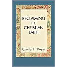 Reclaiming the Christian Faith - Charles H. Bayer