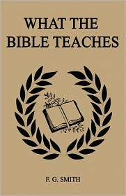 What The Bible Teaches (First Edition) - F. G. Smith