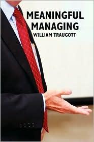 Meaningful Managing - William Traugott