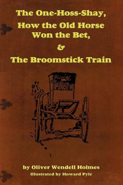 The One-Hoss-Shay, How the Old Horse Won the Bet, & The Broomstick Train - Holmes, Sr. Oliver Wendell