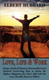 Love, Life & Work, Being a Book of Opinions Reasonably Good-Natured Concerning How to Attain the Highest Happiness for One's Self - Hubbard, Elbert