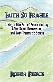 Faith So Fragile: Living a Life Full of Peace and Joy After Rape, Depression, and Post-Traumatic Stress - Pierce, Robyn