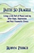 Faith So Fragile: Living a Life Full of Peace and Joy After Rape, Depression, and Post-Traumatic Stress