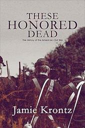 These Honored Dead: The History of the American Civil War - Krontz, Jamie / Krontz, James