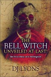 The Bell Witch Unveiled at Last!: The True Story of a Poltergeist - Lyons, Dj