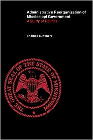 Administrative Reorganization of Mississippi Government: A Study of Politics - Thomas E. Kynerd