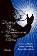 Looking Up When Your Circumstances Have You Down: A Story of Miracles and the Sustaining Power of Jesus Christ