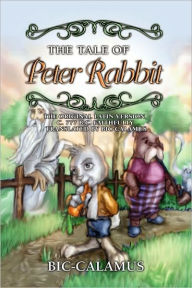 The Tale of Peter Rabbit, the Original Latin Version, C. 777 B.C. Faithfully Translated by Bic-Calamus - Bic- Calumus
