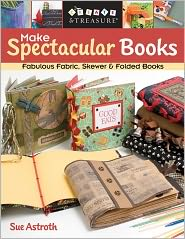 Make Spectacular Books: Fabulous Fabric, Skewer & Folded Books (PagePerfect NOOK Book) - Sue Astroth