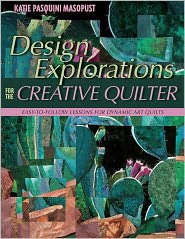 Design Explorations for the Creative Quilter: Easy-to-Follow Lessons for Dynamic Art Quilts (PagePerfect NOOK Book) - Katie Pasquini Masopust