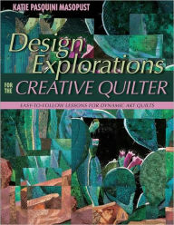 Design Explorations for the Creative Quilter: Easy-to-Follow Lessons for Dynamic Art Quilts - Katie Pasquini Masopust