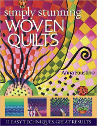 Simply Stunning Woven Quilts: 11 Easy Techniques, Great Results - Anna Faustino