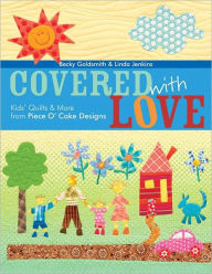 Covered With Love: Kids' Quilts & More from Piece O' Cake Designs - Becky Goldsmith