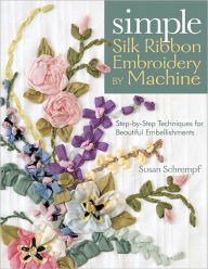 Simple Silk Ribbon Embroidery By Machine: Step-by-Step Techniques for Beautiful Embellishments (PagePerfect NOOK Book) - Susan Schrempf
