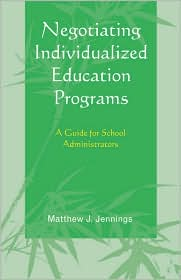 Negotiating Individualized Education Programs: A Guide for School Administrators - Matthew J. Jennings
