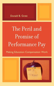 The Peril and Promise of Performance Pay: Making Education Compensation Work - Donald B. Gratz
