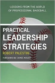 Practical Leadership Strategies: Lessons from the World of Professional Baseball - Robert Palestini, Foreword by Jamie Moyer