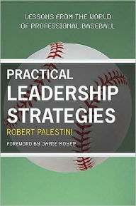 Practical Leadership Strategies: Lessons from the World of Professional Baseball - Robert Palestini