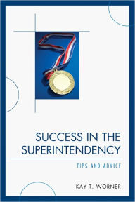 Success in the Superintendency: Tips and Advice - Kay T. Worner