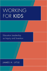 Working for Kids: Educational Leadership as Inquiry and Invention - James H. Lytle